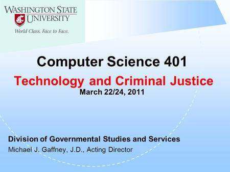 Computer Science 401 Technology and Criminal Justice March 22/24, 2011 Division of Governmental Studies and Services Michael J. Gaffney, J.D., Acting Director.