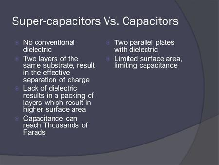 Super-capacitors Vs. Capacitors  No conventional dielectric  Two layers of the same substrate, result in the effective separation of charge  Lack of.