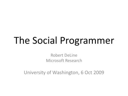 The Social Programmer Robert DeLine Microsoft Research University of Washington, 6 Oct 2009.
