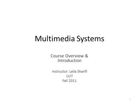 Multimedia Systems Course Overview & Introduction Instructor: Leila Sharifi UUT Fall 2011 1.