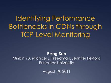 Identifying Performance Bottlenecks in CDNs through TCP-Level Monitoring Peng Sun Minlan Yu, Michael J. Freedman, Jennifer Rexford Princeton University.