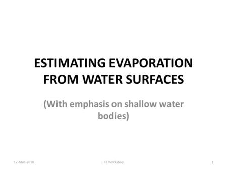 ESTIMATING EVAPORATION FROM WATER SURFACES (With emphasis on shallow water bodies) 1ET Workshop12-Mar-2010.