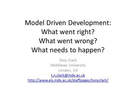 Model Driven Development: What went right? What went wrong? What needs to happen? Tony Clark Middlesex University London, UK
