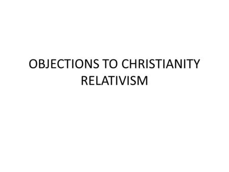 OBJECTIONS TO CHRISTIANITY RELATIVISM. TOP 10 OBJECTIONS How could a good all powerful God allow evil? How can you prove God exists? Evolution disproves.