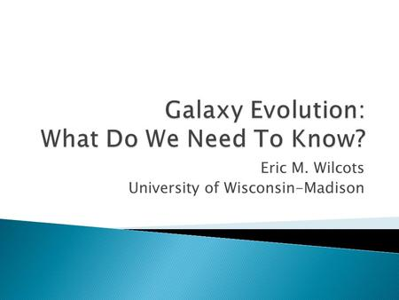 Eric M. Wilcots University of Wisconsin-Madison.  How and when did galaxies accrete their gas?  Where and when did/do galaxies stop accreting gas? 