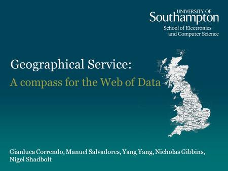 Geographical Service: Gianluca Correndo, Manuel Salvadores, Yang Yang, Nicholas Gibbins, Nigel Shadbolt A compass for the Web of Data.