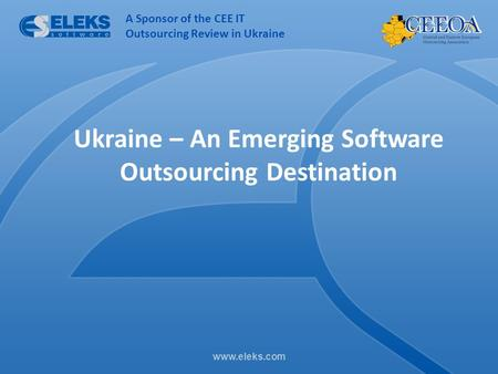 Www.eleks.com Ukraine – An Emerging Software Outsourcing Destination A Sponsor of the CEE IT Outsourcing Review in Ukraine.
