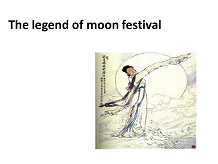 The legend of moon festival. There are many beautiful legends about the moon in China. the most popular one tells how a goddess named Chang'e ascended.