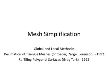 Mesh Simplification Global and Local Methods: Decimation of Triangle Meshes (Shroeder, Zarge, Lorenson) - 1992 Re-Tiling Polygonal Surfaces (Greg Turk)