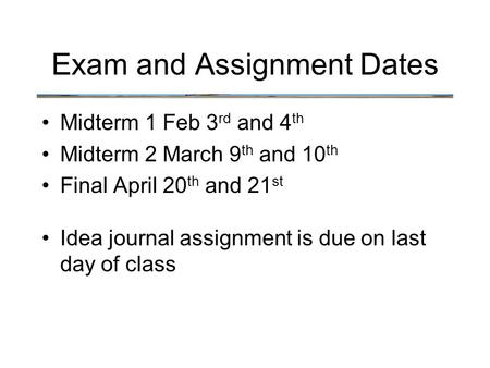 Exam and Assignment Dates Midterm 1 Feb 3 rd and 4 th Midterm 2 March 9 th and 10 th Final April 20 th and 21 st Idea journal assignment is due on last.