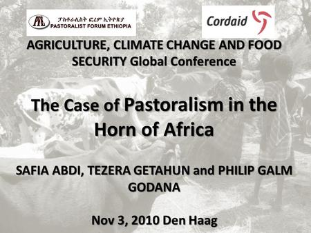 AGRICULTURE, CLIMATE CHANGE AND FOOD SECURITY Global Conference The Case of Pastoralism in the Horn of Africa SAFIA ABDI, TEZERA GETAHUN and PHILIP GALM.
