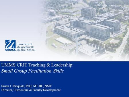 UMMS CRIT Teaching & Leadership: Small Group Facilitation Skills Susan J. Pasquale, PhD, MT-BC, NMT Director, Curriculum & Faculty Development.