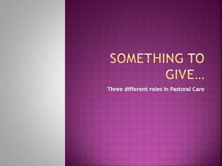 "Three different roles in Pastoral Care  We all have something to give… TO JESUS!  SONG: ""Something to Give""  Eph 4:11,12 – different gifts, goal is."