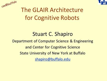 The GLAIR Architecture for Cognitive Robots Stuart C. Shapiro Department of Computer Science & Engineering and Center for Cognitive Science.