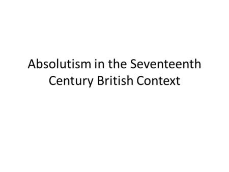 Absolutism in the Seventeenth Century British Context.
