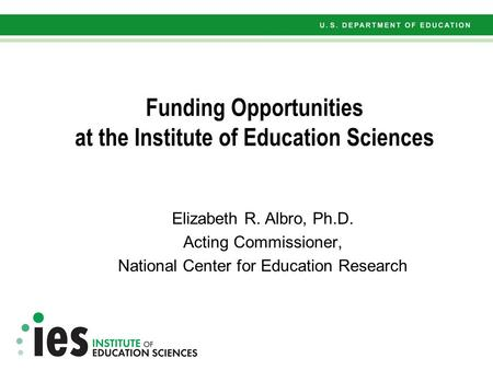 Funding Opportunities at the Institute of Education Sciences Elizabeth R. Albro, Ph.D. Acting Commissioner, National Center for Education Research.