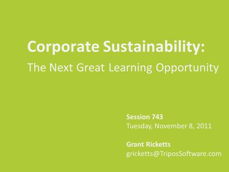 Corporate Sustainability: The Next Great Learning Opportunity Session 743 Tuesday, November 8, 2011 Grant Ricketts