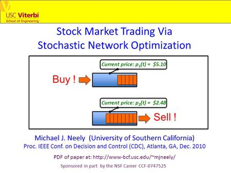 Stock Market Trading Via Stochastic Network Optimization Michael J. Neely (University of Southern California) Proc. IEEE Conf. on Decision and Control.