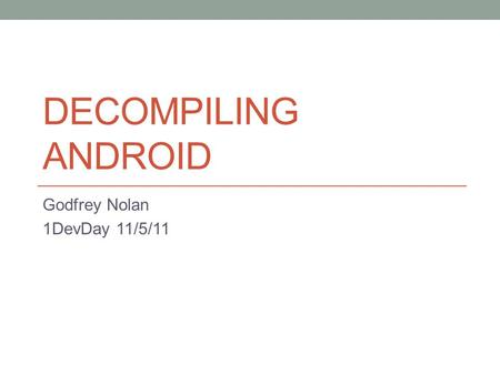 DECOMPILING ANDROID Godfrey Nolan 1DevDay 11/5/11.