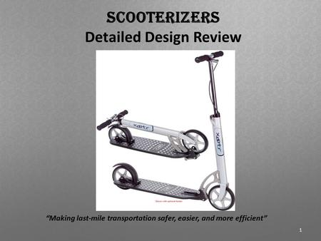 "Scooterizers Detailed Design Review ""Making last-mile transportation safer, easier, and more efficient"" 1."