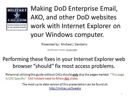 Making DoD Enterprise Email, AKO, and other DoD websites work with Internet Explorer on your Windows computer. Presented by: Michael J. Danberry Last.