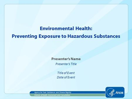 Presenter's Name Presenter's Title Title of Event Date of Event Environmental Health: Division of Health Assessment and Consultation Agency for Toxic Substances.