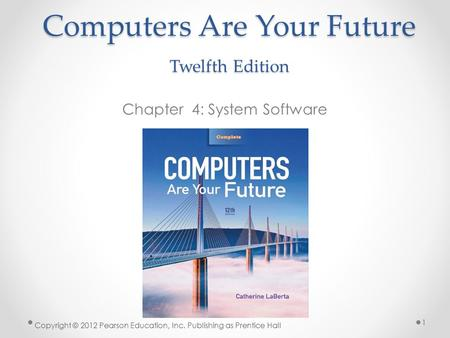 Computers Are Your Future Twelfth Edition Chapter 4: System Software Copyright © 2012 Pearson Education, Inc. Publishing as Prentice Hall 1.