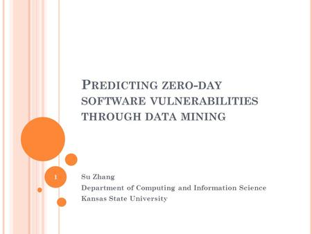 P REDICTING ZERO - DAY SOFTWARE VULNERABILITIES THROUGH DATA MINING Su Zhang Department of Computing and Information Science Kansas State University 1.