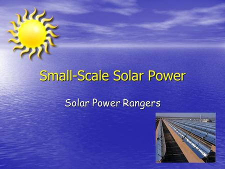 Small-Scale Solar Power Solar Power Rangers. Project Definition Small Scale, non-photovoltaic, 20 Watts at 12 V continuous. Small Scale, non-photovoltaic,