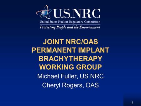 1 JOINT NRC/OAS PERMANENT IMPLANT BRACHYTHERAPY WORKING GROUP Michael Fuller, US NRC Cheryl Rogers, OAS.