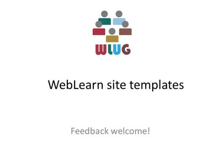 WebLearn site templates Feedback welcome!. Properties of a course site Initial content – Standard, reusable documents – Initial starting point – Leading.