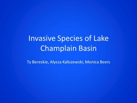 Invasive Species of Lake Champlain Basin Ty Bereskie, Alyssa Kaliszewski, Monica Beers.
