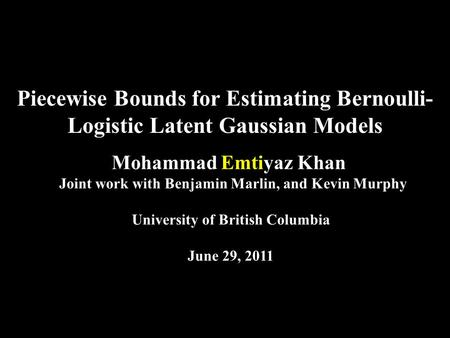 Piecewise Bounds for Estimating Bernoulli- Logistic Latent Gaussian Models Mohammad Emtiyaz Khan Joint work with Benjamin Marlin, and Kevin Murphy University.