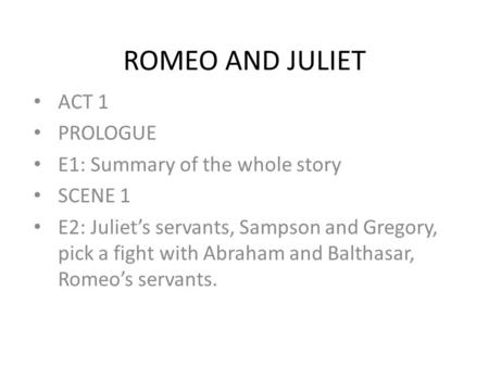 ROMEO AND JULIET ACT 1 PROLOGUE E1: Summary of the whole story SCENE 1 E2: Juliet's servants, Sampson and Gregory, pick a fight with Abraham and Balthasar,