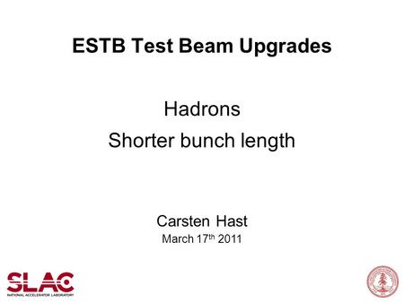 ESTB Test Beam Upgrades Hadrons Shorter bunch length Carsten Hast March 17 th 2011.