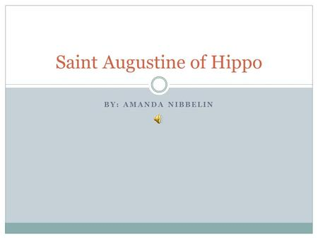 BY: AMANDA NIBBELIN Saint Augustine of Hippo. Birth Tagaste, Numidia Mother, Monnica, was a christian Father was a pagan.