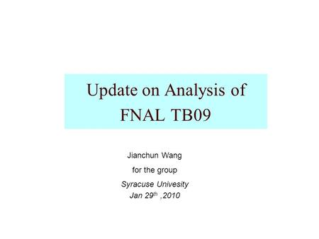 Update on Analysis of FNAL TB09 Jianchun Wang for the group Syracuse Univesity Jan 29 th,2010.