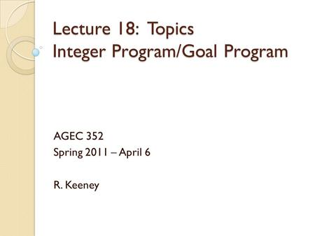 Lecture 18: Topics Integer Program/Goal Program AGEC 352 Spring 2011 – April 6 R. Keeney.