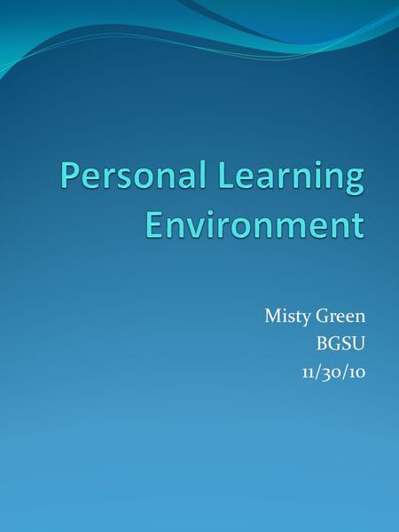 Misty Green BGSU 11/30/10. What is a PLE? Applications and/or web resources to manage and control learning Learner can set own goals and ways which acquire.