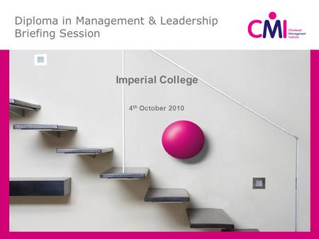 Diploma in Management & Leadership Briefing Session Imperial College 4 th October 2010.