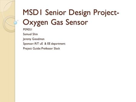 MSD1 Senior Design Project- Oxygen Gas Sensor P09051 Samuel Shin Jeremy Goodman Sponsor: RIT uE & EE department Project Guide: Professor Slack.