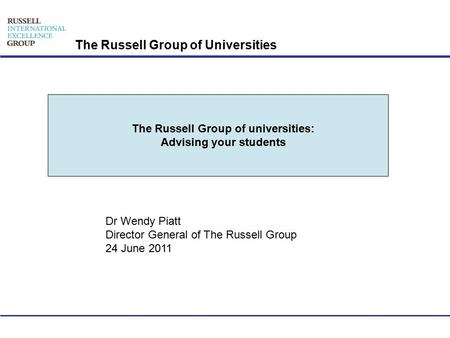 The Russell Group of Universities Dr Wendy Piatt Director General of The Russell Group 24 June 2011 The Russell Group of universities: Advising your students.