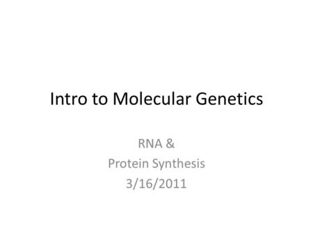 Intro to Molecular Genetics RNA & Protein Synthesis 3/16/2011.