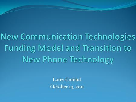 Larry Conrad October 14, 2011. Issues with Current Comm Tech Funding Model Based on phone service only…no networking charges Revenues generated from bundled.