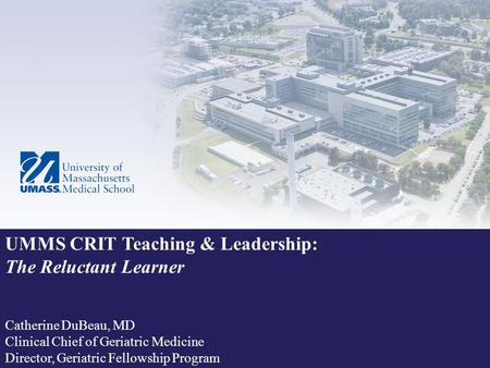 UMMS CRIT Teaching & Leadership: The Reluctant Learner Catherine DuBeau, MD Clinical Chief of Geriatric Medicine Director, Geriatric Fellowship Program.