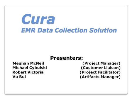 Cura EMR Data Collection Solution Presenters: Meghan McNeil (Project Manager) Michael Cybulski (Customer Liaison) Robert Victoria (Project Facilitator)
