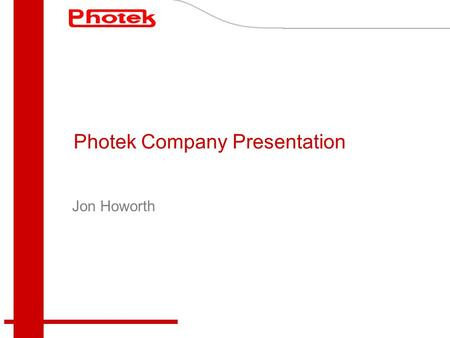 Photek Company Presentation Jon Howorth. Company Profile Located in St Leonards-on-Sea – South East England Established September 1991 Purchased assets.