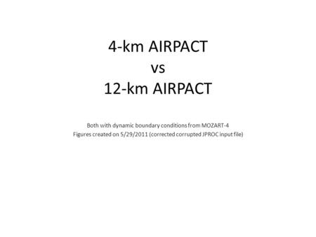 4-km AIRPACT vs 12-km AIRPACT Both with dynamic boundary conditions from MOZART-4 Figures created on 5/29/2011 (corrected corrupted JPROC input file)