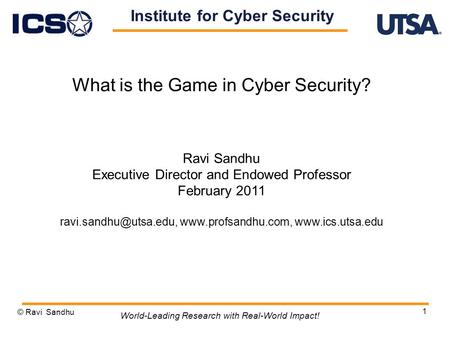 1 What is the Game in Cyber Security? Ravi Sandhu Executive Director and Endowed Professor February 2011