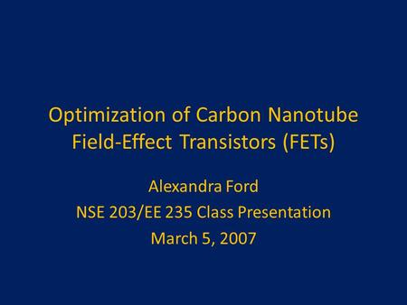 Optimization of Carbon Nanotube Field-Effect Transistors (FETs) Alexandra Ford NSE 203/EE 235 Class Presentation March 5, 2007.